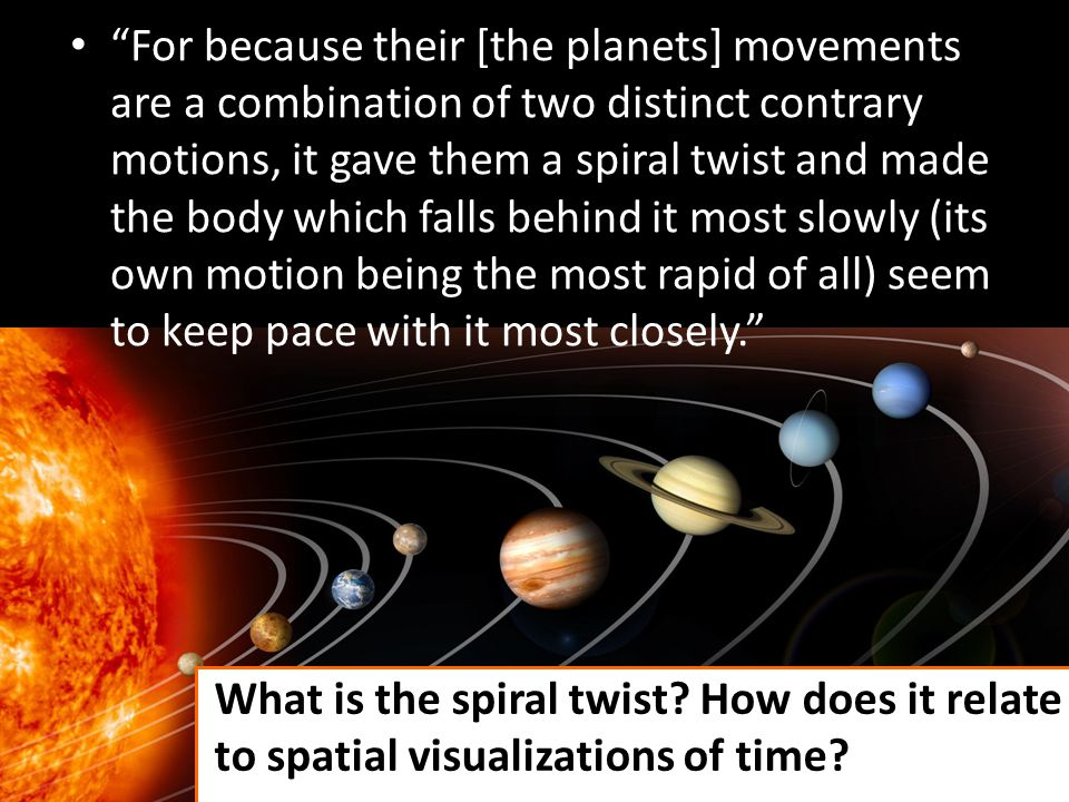 For because their [the planets] movements are a combination of two distinct contrary motions, it gave them a spiral twist and made the body which falls behind it most slowly (its own motion being the most rapid of all) seem to keep pace with it most closely.
